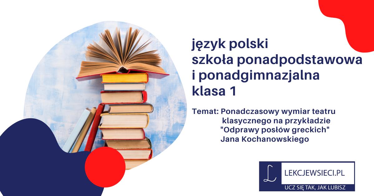 """Ponadczasowy wymiar teatru klasycznego na przykładzie """"Odprawy posłów greckich"""" Jana Kochanowskiego"""
