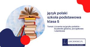 Liczenie na języku polskim – liczebniki główne, porządkowe i ułamkowe.